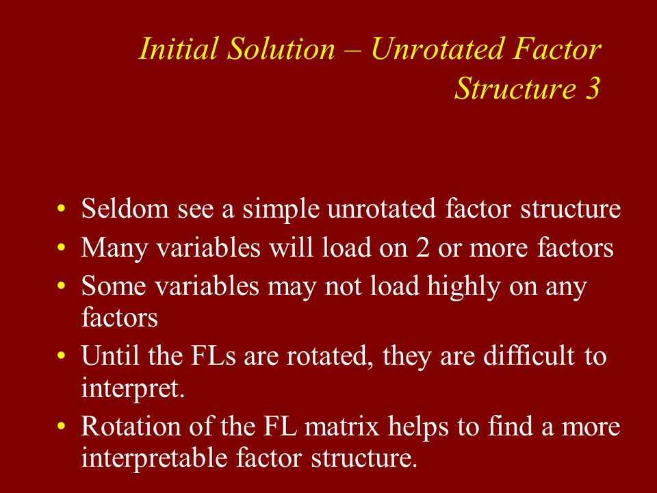 Initial Solution – Unrotated Factor Structure 3 Seldom see a simple unrotated factor structure Many variables will load on 2 or more factors Some variables may not load highly on any factors Until the FLs are rotated, they are difficult to interpret.