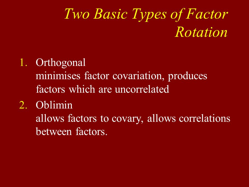 Two Basic Types of Factor Rotation 1.Orthogonal minimises factor covariation, produces factors which are uncorrelated 2.Oblimin allows factors to covary, allows correlations between factors.