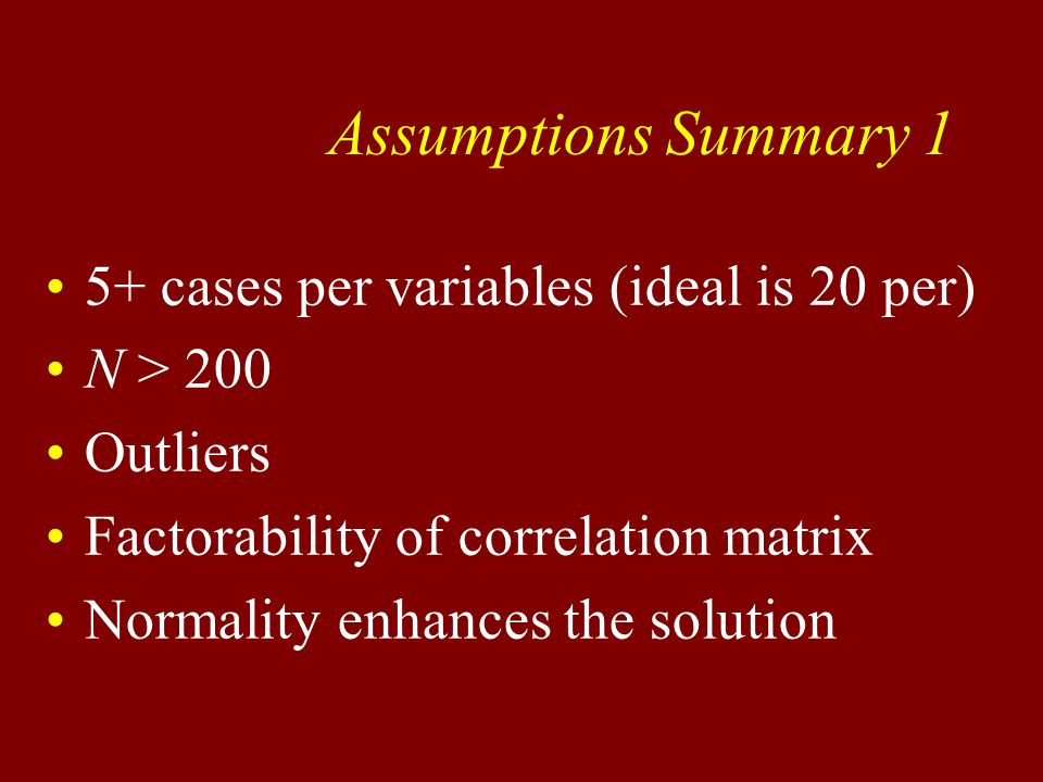 Assumptions Summary 1 5+ cases per variables (ideal is 20 per) N > 200 Outliers Factorability of correlation matrix Normality enhances the solution