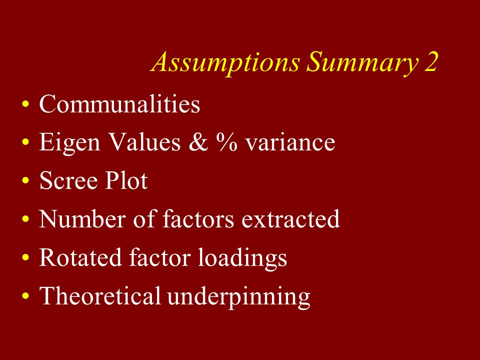 Assumptions Summary 2 Communalities Eigen Values & % variance Scree Plot Number of factors extracted Rotated factor loadings Theoretical underpinning