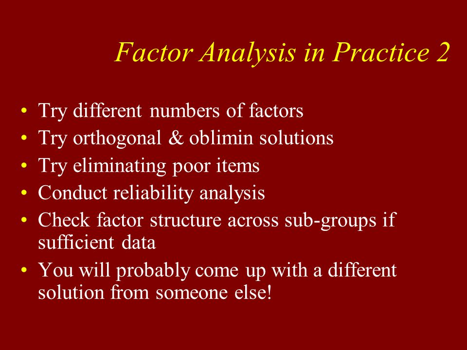 Try different numbers of factors Try orthogonal & oblimin solutions Try eliminating poor items Conduct reliability analysis Check factor structure across sub-groups if sufficient data You will probably come up with a different solution from someone else.