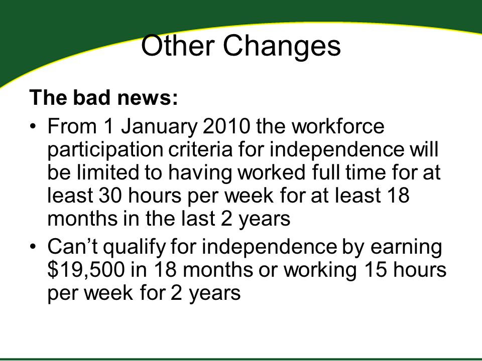 Other Changes The bad news: From 1 January 2010 the workforce participation criteria for independence will be limited to having worked full time for at least 30 hours per week for at least 18 months in the last 2 years Can't qualify for independence by earning $19,500 in 18 months or working 15 hours per week for 2 years