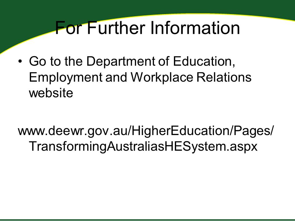 For Further Information Go to the Department of Education, Employment and Workplace Relations website www.deewr.gov.au/HigherEducation/Pages/ TransformingAustraliasHESystem.aspx