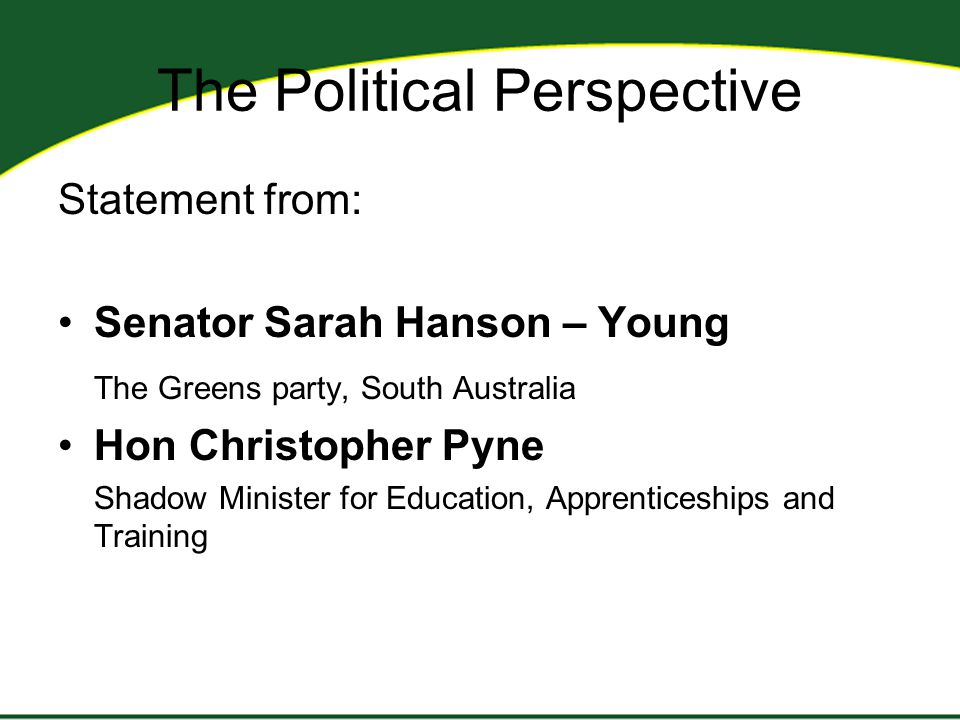 The Political Perspective Statement from: Senator Sarah Hanson – Young The Greens party, South Australia Hon Christopher Pyne Shadow Minister for Education, Apprenticeships and Training