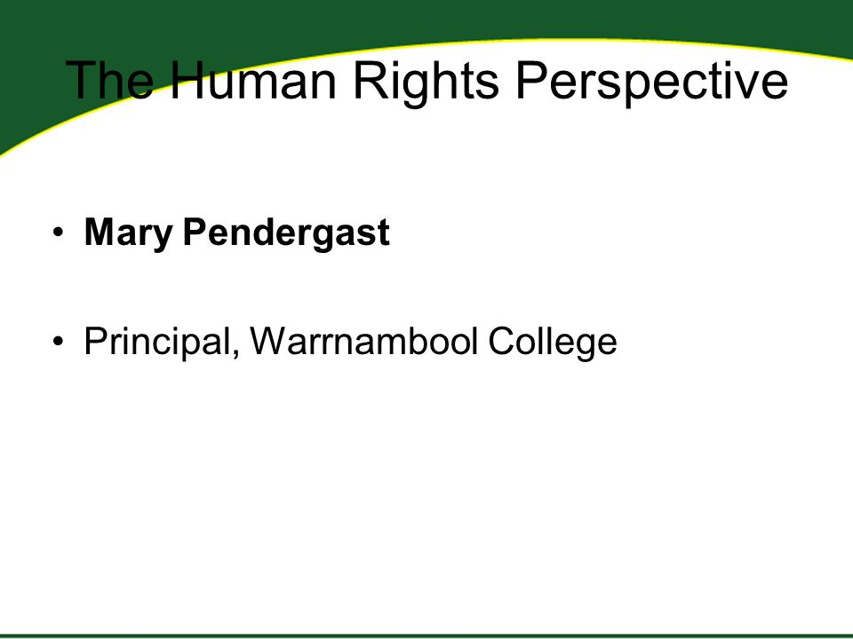 The Human Rights Perspective Mary Pendergast Principal, Warrnambool College