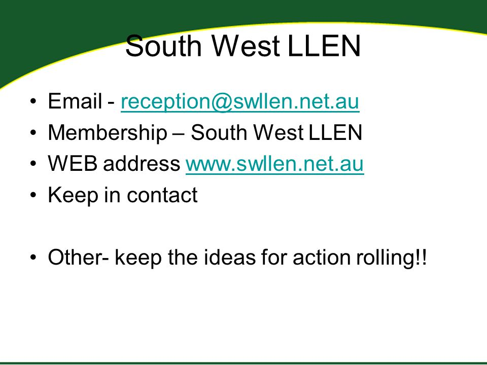 South West LLEN Email - reception@swllen.net.aureception@swllen.net.au Membership – South West LLEN WEB address www.swllen.net.auwww.swllen.net.au Keep in contact Other- keep the ideas for action rolling!!