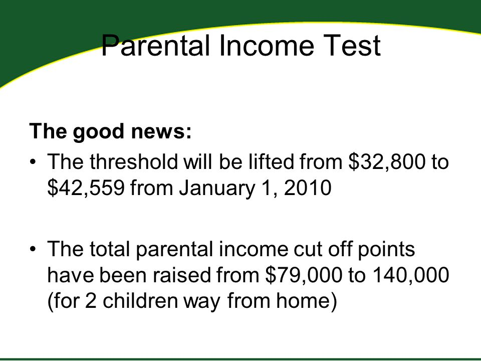Parental Income Test The good news: The threshold will be lifted from $32,800 to $42,559 from January 1, 2010 The total parental income cut off points have been raised from $79,000 to 140,000 (for 2 children way from home)
