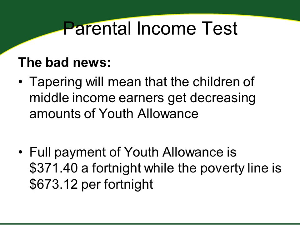 Parental Income Test The bad news: Tapering will mean that the children of middle income earners get decreasing amounts of Youth Allowance Full paymen
