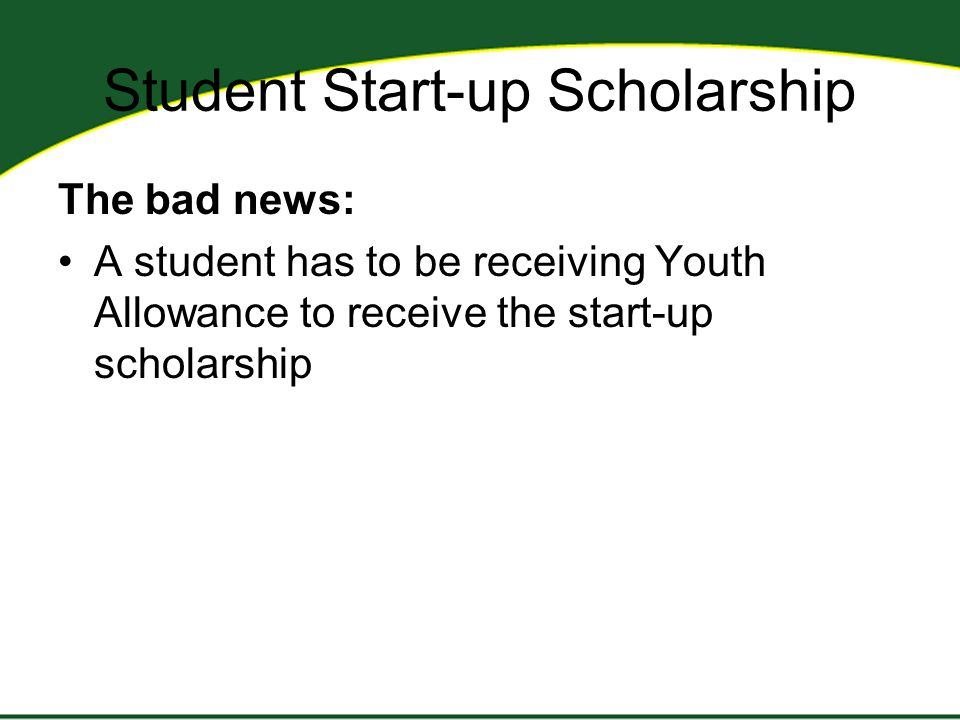 Student Start-up Scholarship The bad news: A student has to be receiving Youth Allowance to receive the start-up scholarship