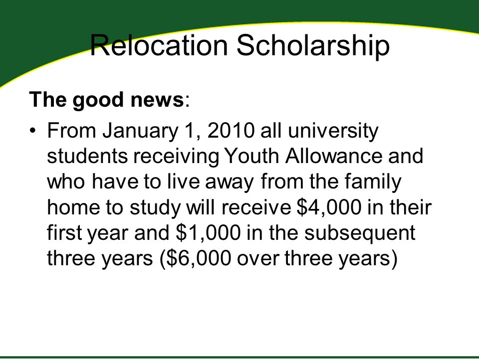 Relocation Scholarship The good news: From January 1, 2010 all university students receiving Youth Allowance and who have to live away from the family home to study will receive $4,000 in their first year and $1,000 in the subsequent three years ($6,000 over three years)