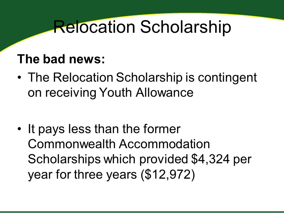 Relocation Scholarship The bad news: The Relocation Scholarship is contingent on receiving Youth Allowance It pays less than the former Commonwealth Accommodation Scholarships which provided $4,324 per year for three years ($12,972)