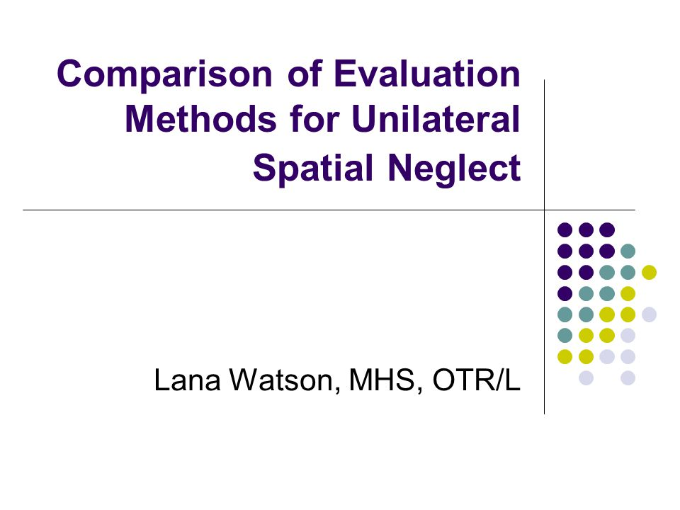 Comparison of Evaluation Methods for Unilateral Spatial Neglect Lana Watson, MHS, OTR/L