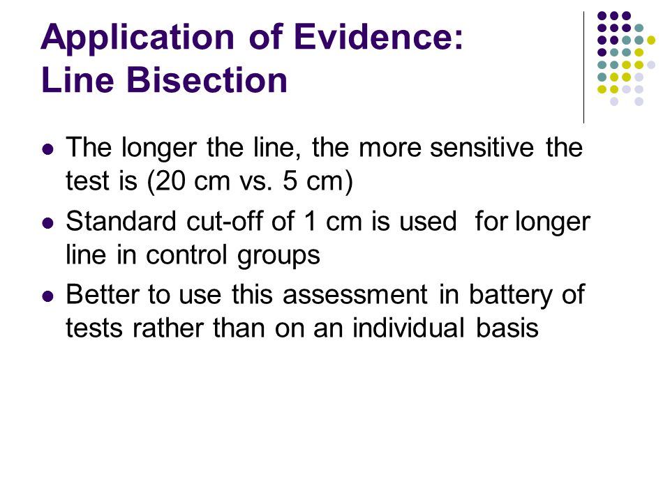 Application of Evidence: Line Bisection The longer the line, the more sensitive the test is (20 cm vs.