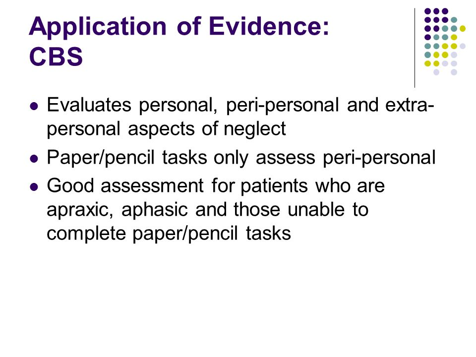Application of Evidence: CBS Evaluates personal, peri-personal and extra- personal aspects of neglect Paper/pencil tasks only assess peri-personal Good assessment for patients who are apraxic, aphasic and those unable to complete paper/pencil tasks