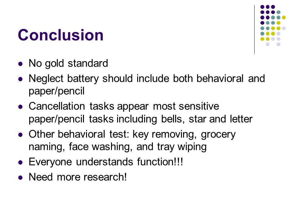 Conclusion No gold standard Neglect battery should include both behavioral and paper/pencil Cancellation tasks appear most sensitive paper/pencil tasks including bells, star and letter Other behavioral test: key removing, grocery naming, face washing, and tray wiping Everyone understands function!!.