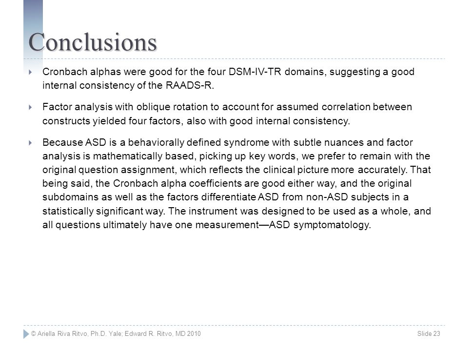 © Ariella Riva Ritvo, Ph.D. Yale; Edward R. Ritvo, MD 2010 Slide 23 Conclusions  Cronbach alphas were good for the four DSM-IV-TR domains, suggesting