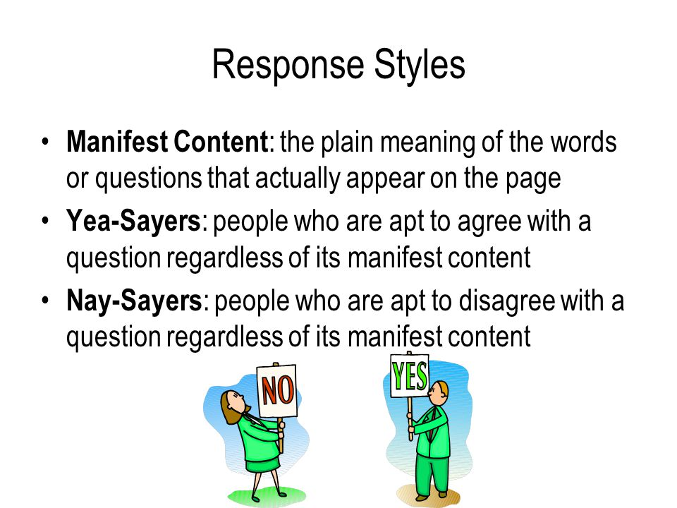 Response Styles Manifest Content : the plain meaning of the words or questions that actually appear on the page Yea-Sayers : people who are apt to agree with a question regardless of its manifest content Nay-Sayers : people who are apt to disagree with a question regardless of its manifest content