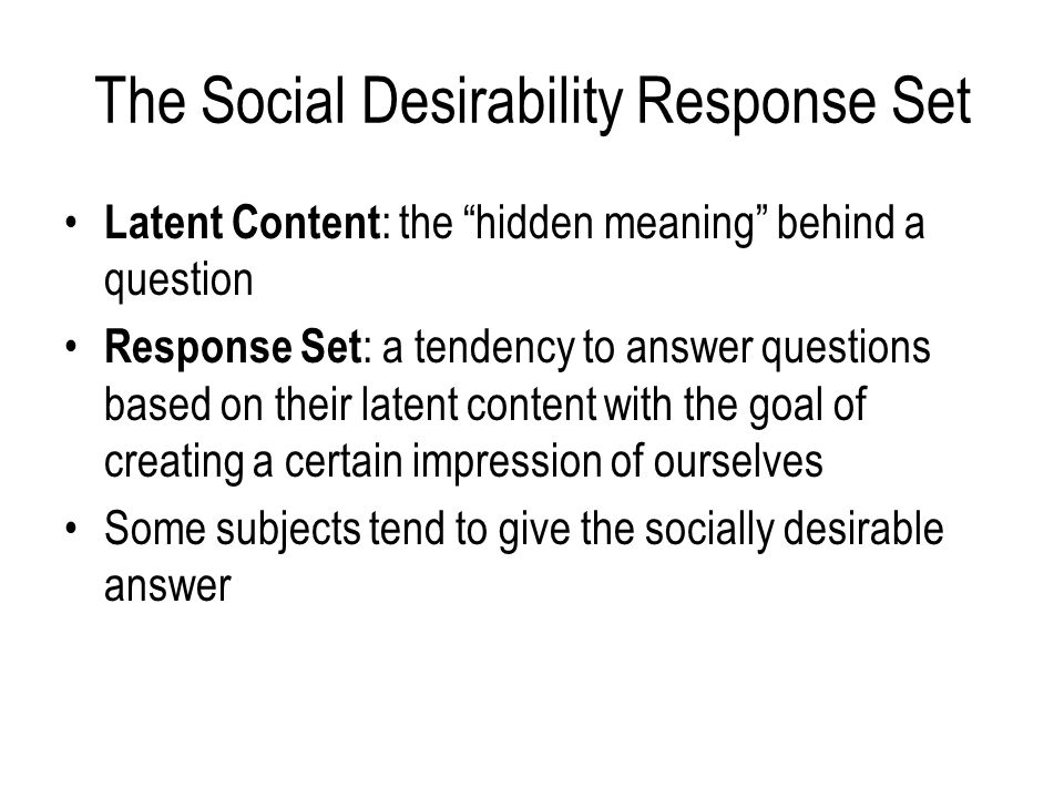The Social Desirability Response Set Latent Content : the hidden meaning behind a question Response Set : a tendency to answer questions based on their latent content with the goal of creating a certain impression of ourselves Some subjects tend to give the socially desirable answer
