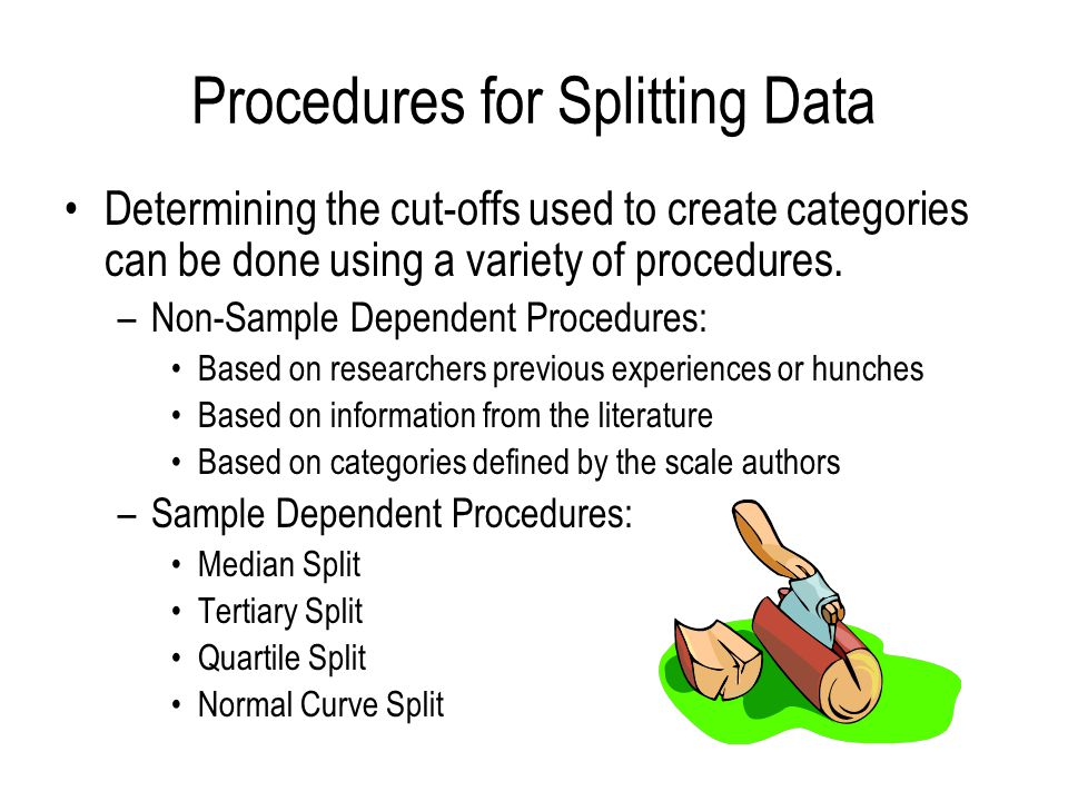 Procedures for Splitting Data Determining the cut-offs used to create categories can be done using a variety of procedures.