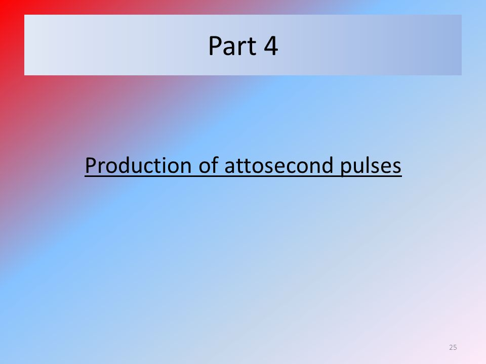 Part 4 Production of attosecond pulses 25