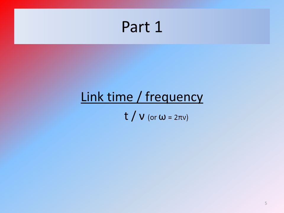 Part 1 Link time / frequency t / ν (or ω = 2πν) 5