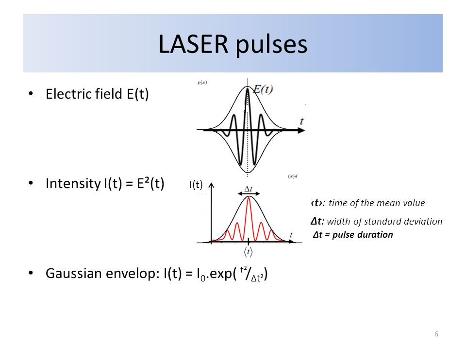 LASER pulses Electric field E(t) Intensity I(t) = E²(t) Gaussian envelop: I(t) = I 0.exp( -t² / Δt² ) ‹t›: time of the mean value I(t) Δt: width of standard deviation Δt = pulse duration 6