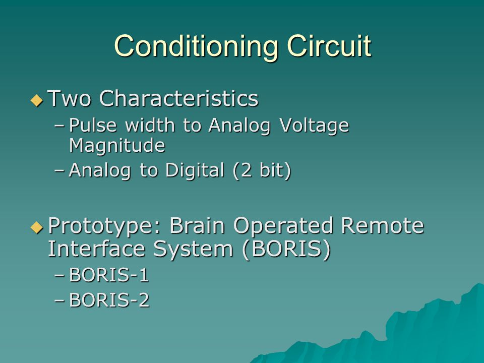 Conditioning Circuit  Two Characteristics –Pulse width to Analog Voltage Magnitude –Analog to Digital (2 bit)  Prototype: Brain Operated Remote Interface System (BORIS) –BORIS-1 –BORIS-2
