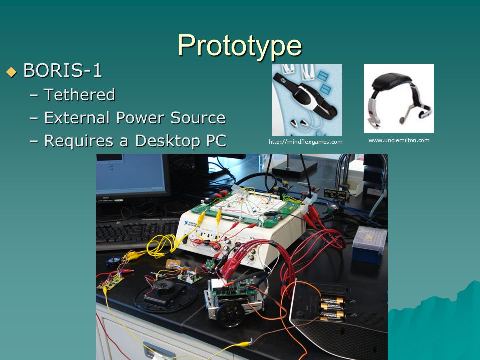 Prototype  BORIS-1 –Tethered –External Power Source –Requires a Desktop PC http://mindflexgames.com www.unclemilton.com