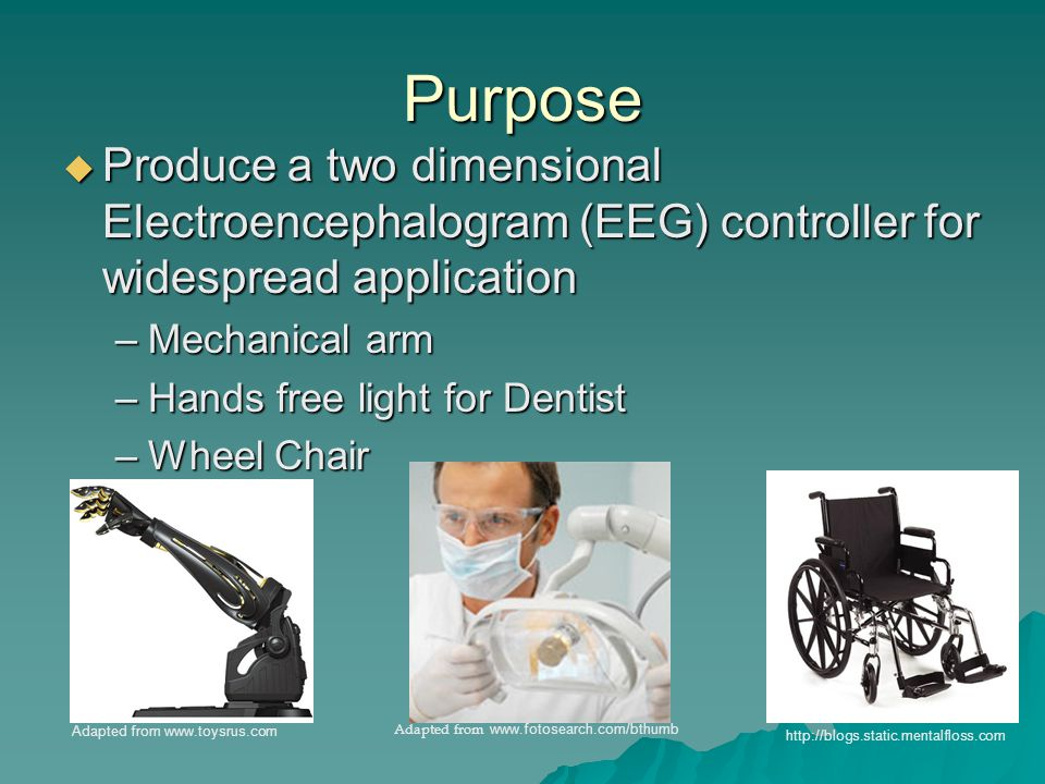 Purpose  Produce a two dimensional Electroencephalogram (EEG) controller for widespread application –Mechanical arm –Hands free light for Dentist –Wheel Chair Adapted from www.toysrus.com Adapted from www.fotosearch.com/bthumb http://blogs.static.mentalfloss.com
