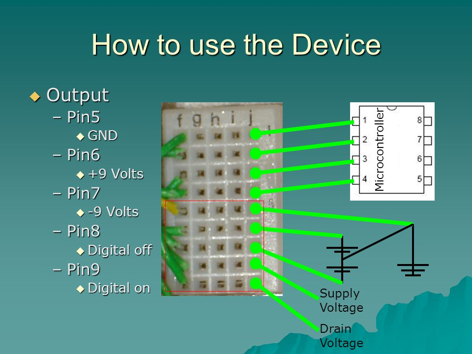 How to use the Device  Output –Pin5  GND –Pin6  +9 Volts –Pin7  -9 Volts –Pin8  Digital off –Pin9  Digital on Microcontroller Supply Voltage Drain Voltage