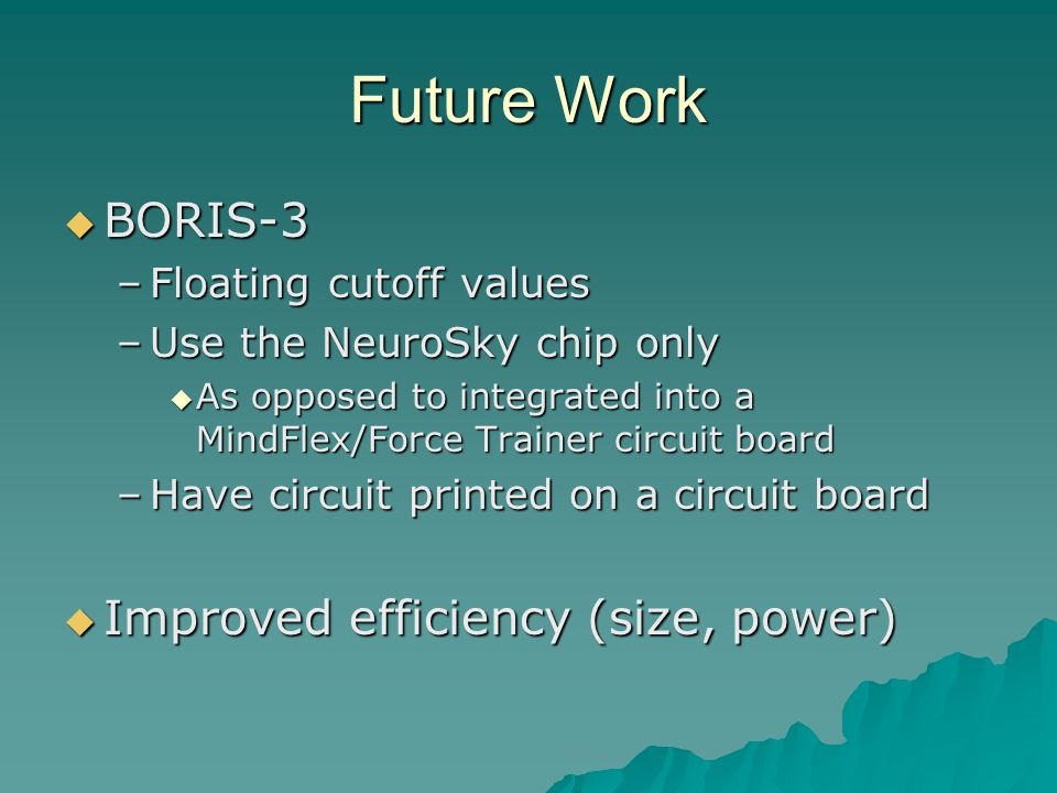 Future Work  BORIS-3 –Floating cutoff values –Use the NeuroSky chip only  As opposed to integrated into a MindFlex/Force Trainer circuit board –Have circuit printed on a circuit board  Improved efficiency (size, power)