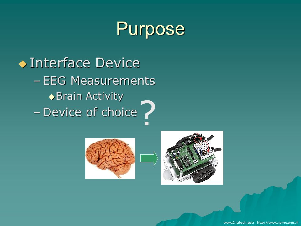 Purpose  Interface Device –EEG Measurements  Brain Activity –Device of choice http://www.ipmc.cnrs.frwww2.latech.edu