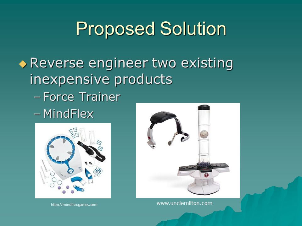 Proposed Solution  Reverse engineer two existing inexpensive products –Force Trainer –MindFlex www.unclemilton.com http://mindflexgames.com