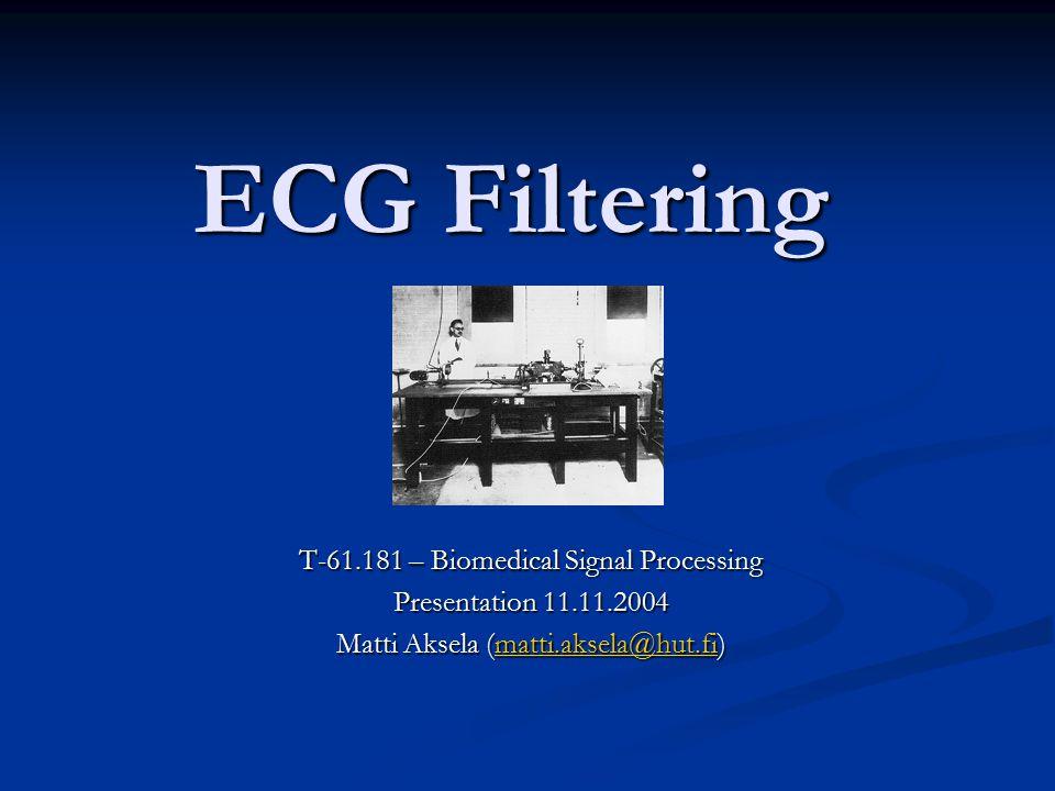 ECG Filtering T-61.181 – Biomedical Signal Processing Presentation 11.11.2004 Matti Aksela (matti.aksela@hut.fi) matti.aksela@hut.fi