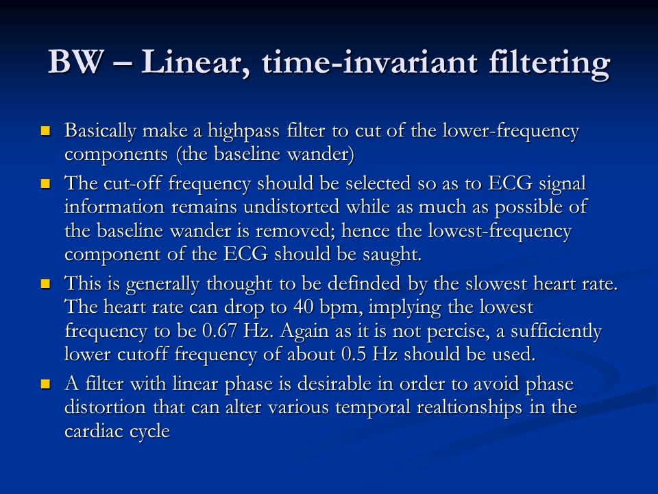 BW – Linear, time-invariant filtering Basically make a highpass filter to cut of the lower-frequency components (the baseline wander) Basically make a highpass filter to cut of the lower-frequency components (the baseline wander) The cut-off frequency should be selected so as to ECG signal information remains undistorted while as much as possible of the baseline wander is removed; hence the lowest-frequency component of the ECG should be saught.