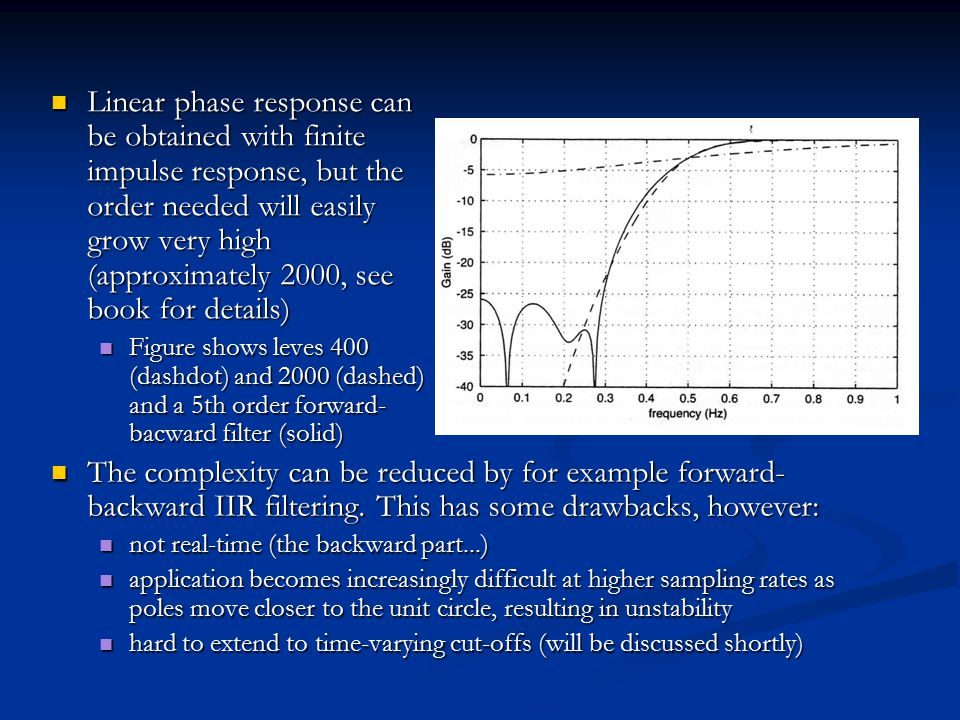Linear phase response can be obtained with finite impulse response, but the order needed will easily grow very high (approximately 2000, see book for details) Linear phase response can be obtained with finite impulse response, but the order needed will easily grow very high (approximately 2000, see book for details) Figure shows leves 400 (dashdot) and 2000 (dashed) and a 5th order forward- bacward filter (solid) Figure shows leves 400 (dashdot) and 2000 (dashed) and a 5th order forward- bacward filter (solid) The complexity can be reduced by for example forward- backward IIR filtering.