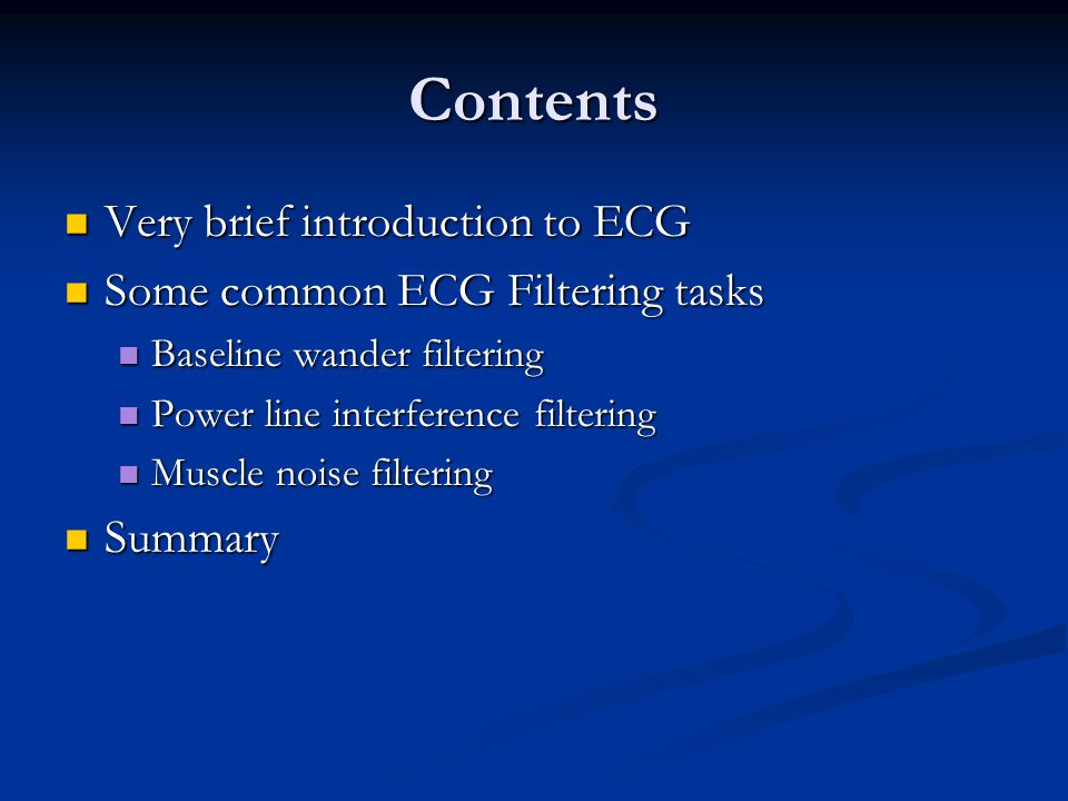 Contents Very brief introduction to ECG Very brief introduction to ECG Some common ECG Filtering tasks Some common ECG Filtering tasks Baseline wander filtering Baseline wander filtering Power line interference filtering Power line interference filtering Muscle noise filtering Muscle noise filtering Summary Summary
