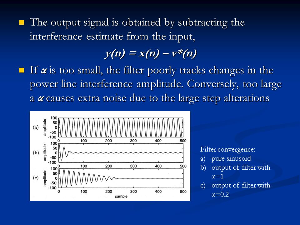 The output signal is obtained by subtracting the interference estimate from the input, The output signal is obtained by subtracting the interference estimate from the input, y(n) = x(n) – v*(n) If α is too small, the filter poorly tracks changes in the power line interference amplitude.