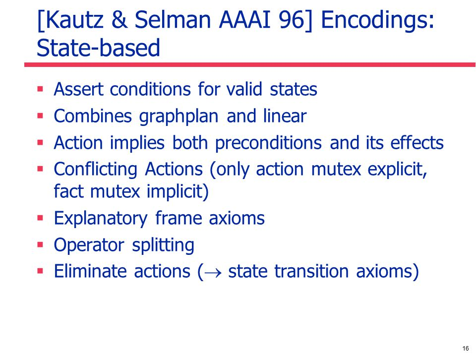 16 [Kautz & Selman AAAI 96] Encodings: State-based  Assert conditions for valid states  Combines graphplan and linear  Action implies both preconditions and its effects  Conflicting Actions (only action mutex explicit, fact mutex implicit)  Explanatory frame axioms  Operator splitting  Eliminate actions (  state transition axioms)