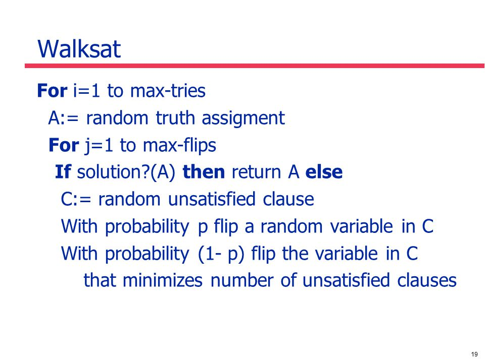 19 Walksat For i=1 to max-tries A:= random truth assigment For j=1 to max-flips If solution (A) then return A else C:= random unsatisfied clause With probability p flip a random variable in C With probability (1- p) flip the variable in C that minimizes number of unsatisfied clauses
