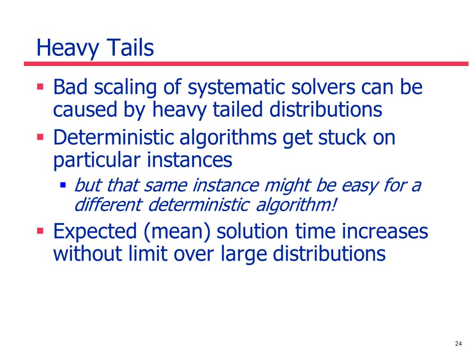 24 Heavy Tails  Bad scaling of systematic solvers can be caused by heavy tailed distributions  Deterministic algorithms get stuck on particular instances  but that same instance might be easy for a different deterministic algorithm.