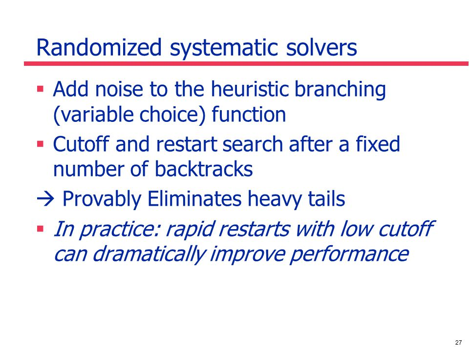 27 Randomized systematic solvers  Add noise to the heuristic branching (variable choice) function  Cutoff and restart search after a fixed number of backtracks  Provably Eliminates heavy tails  In practice: rapid restarts with low cutoff can dramatically improve performance