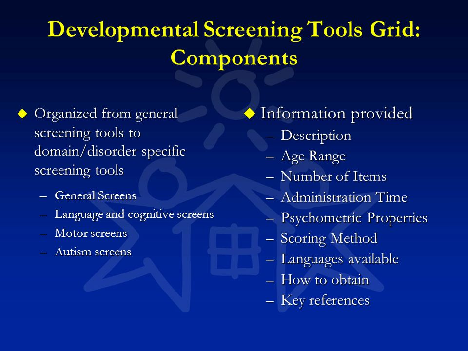 Developmental Screening Tools Grid: Components u Organized from general screening tools to domain/disorder specific screening tools –General Screens –