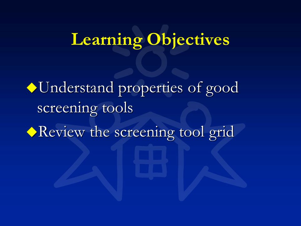 Learning Objectives u Understand properties of good screening tools u Review the screening tool grid