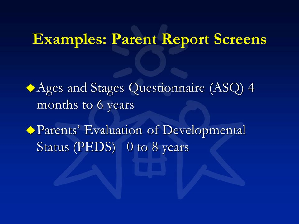 Examples: Parent Report Screens u Ages and Stages Questionnaire (ASQ) 4 months to 6 years u Parents' Evaluation of Developmental Status (PEDS) 0 to 8
