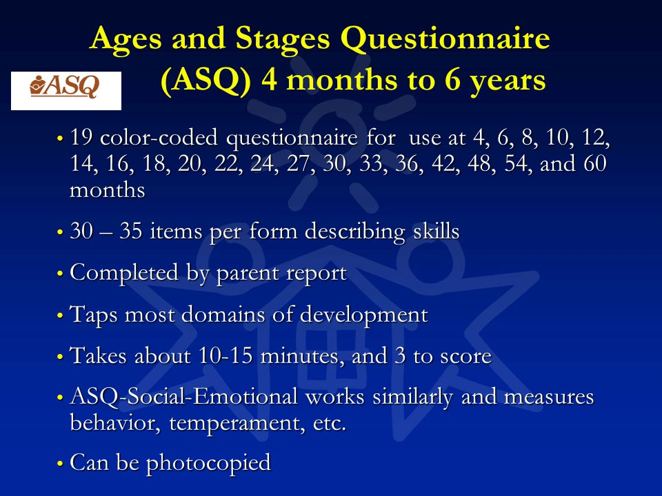 Ages and Stages Questionnaire (ASQ) 4 months to 6 years 19 color-coded questionnaire for use at 4, 6, 8, 10, 12, 14, 16, 18, 20, 22, 24, 27, 30, 33, 3