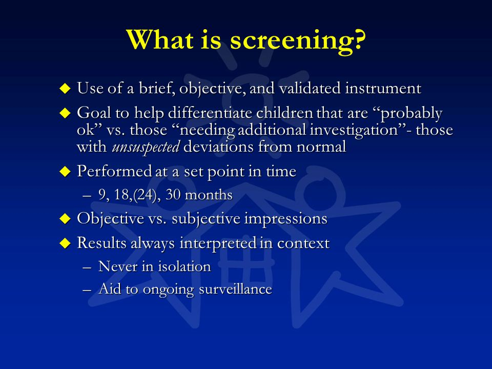 "What is screening? u Use of a brief, objective, and validated instrument u Goal to help differentiate children that are ""probably ok"" vs. those ""needi"
