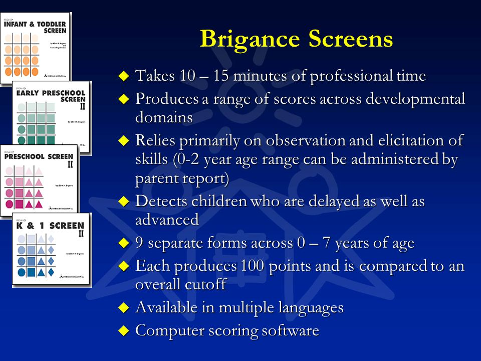 Brigance Screens u Takes 10 – 15 minutes of professional time u Produces a range of scores across developmental domains u Relies primarily on observat