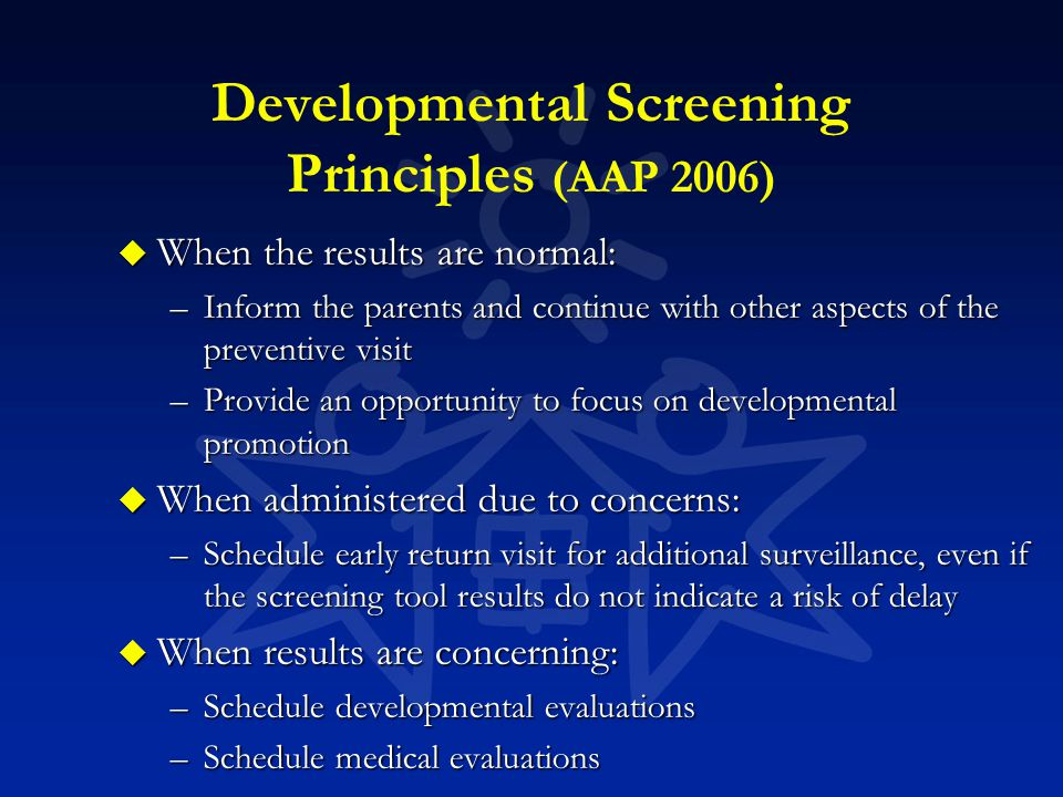 Developmental Screening Principles (AAP 2006) u When the results are normal: –Inform the parents and continue with other aspects of the preventive vis