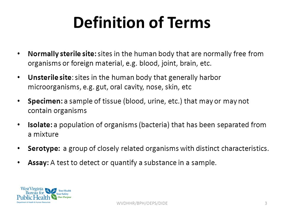 Definition of Terms Normally sterile site: sites in the human body that are normally free from organisms or foreign material, e.g.